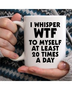 I Whisper WTF to Myself at Least 20 Times A Day Novelty Ceramic Mug, White, 11 oz
